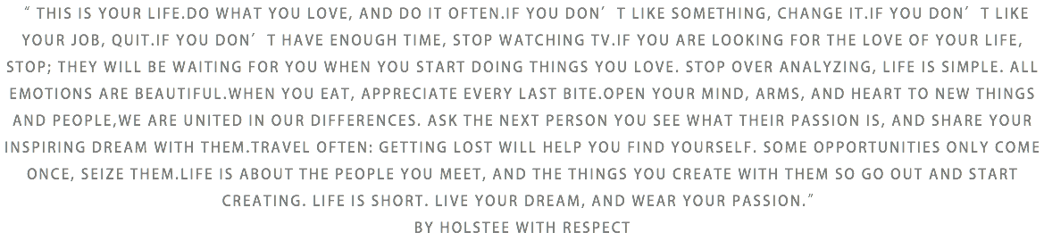 """ THIS IS YOUR LIFE.DO WHAT YOU LOVE, AND DO IT OFTEN.IF YOU DON'T LIKE SOMETHING, CHANGE IT.IF YOU DON'T LIKE YOUR JOB, QUIT.IF YOU DON'T HAVE ENOUGH TIME, STOP WATCHING TV.IF YOU ARE LOOKING FOR THE LOVE OF YOUR LIFE, STOP; THEY WILL BE WAITING FOR YOU WHEN YOU START DOING THINGS YOU LOVE. STOP OVER ANALYZING, LIFE IS SIMPLE. ALL EMOTIONS ARE BEAUTIFUL.WHEN YOU EAT, APPRECIATE EVERY LAST BITE.OPEN YOUR MIND, ARMS, AND HEART TO NEW THINGS AND PEOPLE,WE ARE UNITED IN OUR DIFFERENCES. ASK THE NEXT PERSON YOU SEE WHAT THEIR PASSION IS, AND SHARE YOUR INSPIRING DREAM WITH THEM.TRAVEL OFTEN: GETTING LOST WILL HELP YOU FIND YOURSELF. SOME OPPORTUNITIES ONLY COME ONCE, SEIZE THEM.LIFE IS ABOUT THE PEOPLE YOU MEET, AND THE THINGS YOU CREATE WITH THEM SO GO OUT AND START CREATING. LIFE IS SHORT. LIVE YOUR DREAM, AND WEAR YOUR PASSION."" BY HOLSTEE WITH RESPECT"